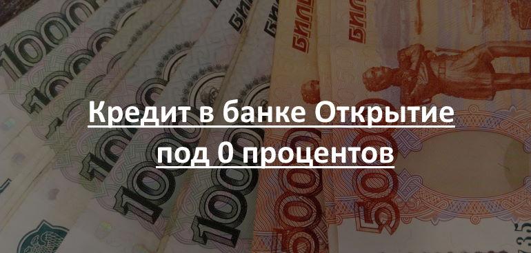 Кредит в банке Открытие под 0 процентов
